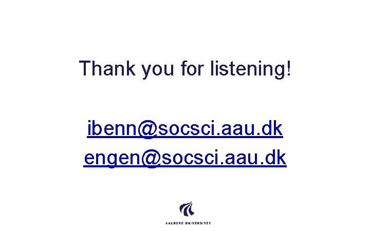 Thank you for listening! ibenn@socsci. aau. dk engen@socsci. aau. dk
