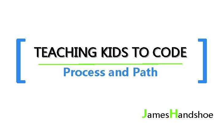 [ TEACHING KIDS TO CODE Process and Path ] James. Handshoe