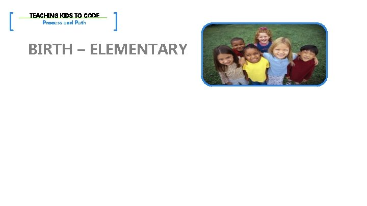 [ TEACHING KIDS TO CODE Process and Path ] BIRTH – ELEMENTARY