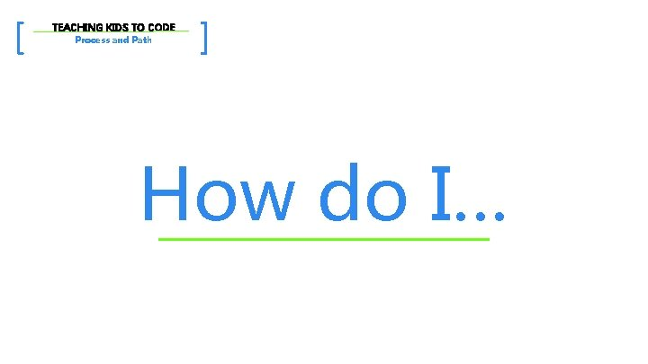 [ TEACHING KIDS TO CODE Process and Path ] How do I…