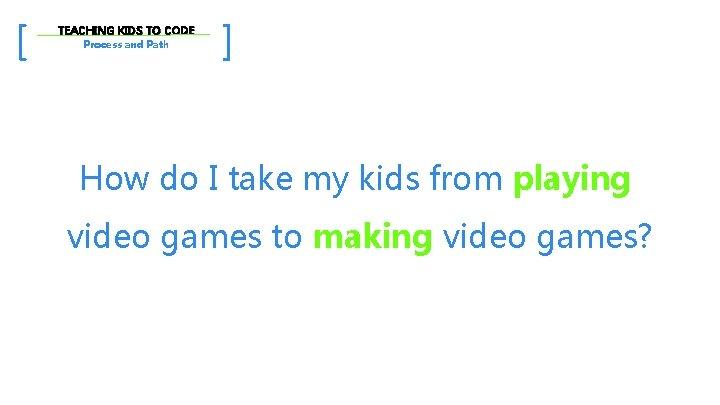 [ TEACHING KIDS TO CODE Process and Path ] How do I take my