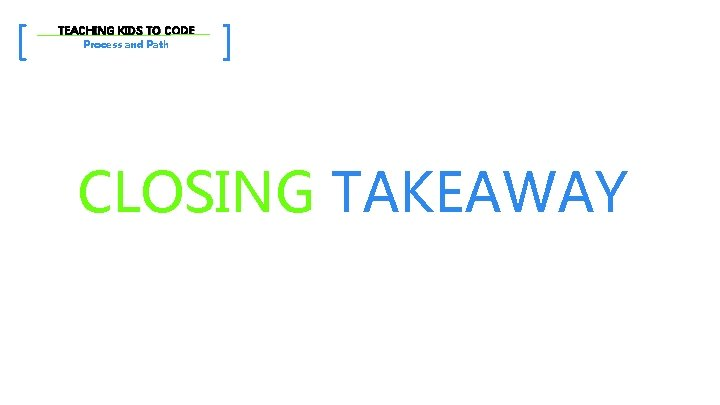 [ TEACHING KIDS TO CODE Process and Path ] CLOSING TAKEAWAY