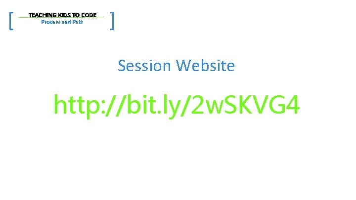 [ TEACHING KIDS TO CODE Process and Path ] Session Website http: //bit. ly/2
