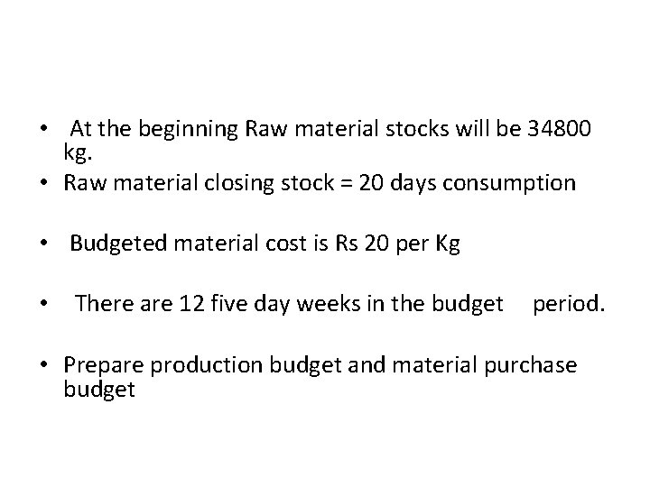 • At the beginning Raw material stocks will be 34800 kg. • Raw