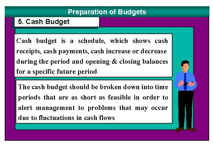 Preparation of Budgets 5. Cash Budget Cash budget is a schedule, which shows cash