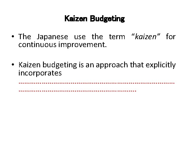 "Kaizen Budgeting • The Japanese use the term ""kaizen"" for continuous improvement. • Kaizen"