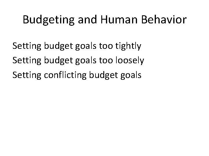 Budgeting and Human Behavior Setting budget goals too tightly Setting budget goals too loosely