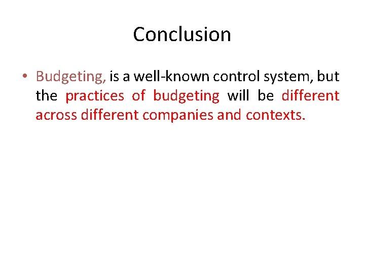 Conclusion • Budgeting, is a well-known control system, but the practices of budgeting will