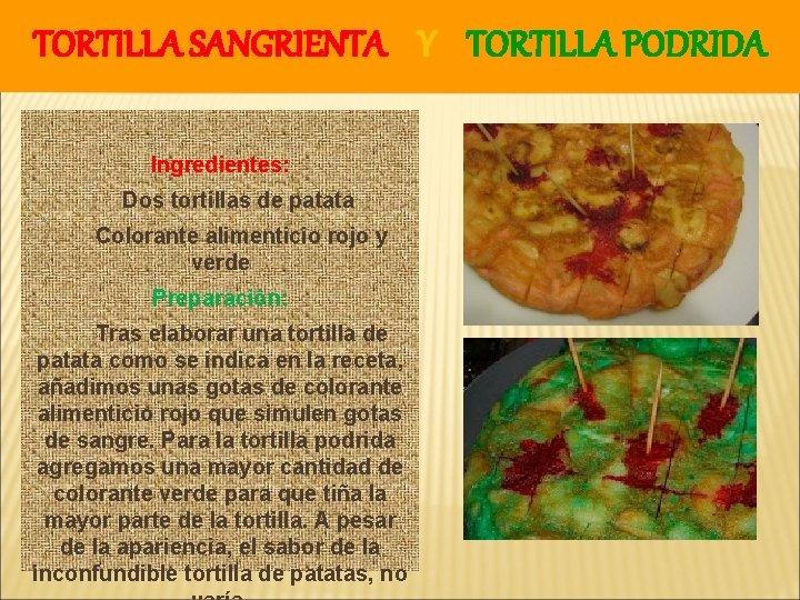 TORTILLA SANGRIENTA Y TORTILLA PODRIDA Ingredientes: Dos tortillas de patata Colorante alimenticio rojo y