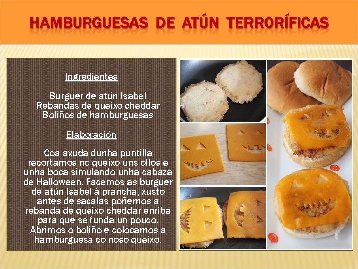 Ingredientes Burguer de atún Isabel Rebandas de queixo cheddar Boliños de hamburguesas Elaboración Coa