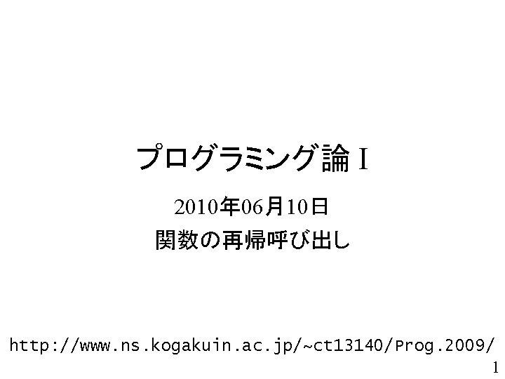 プログラミング論 I 2010年 06月10日 関数の再帰呼び出し http: //www. ns. kogakuin. ac. jp/~ct 13140/Prog. 2009/ 1