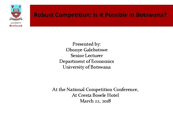 Robust Competition: Is it Possible in Botswana? Presented by: Obonye Galebotswe Senior Lecturer Department