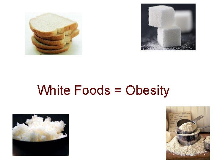 White Foods = Obesity