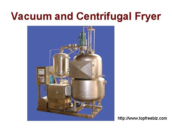 Vacuum and Centrifugal Fryer http: //www. topfreebiz. com
