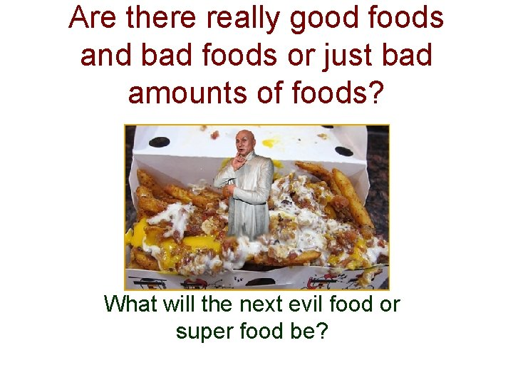 Are there really good foods and bad foods or just bad amounts of foods?