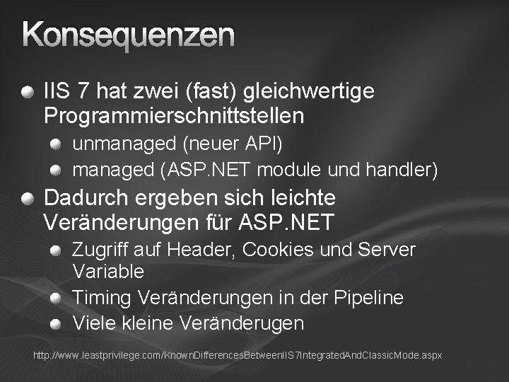 Konsequenzen IIS 7 hat zwei (fast) gleichwertige Programmierschnittstellen unmanaged (neuer API) managed (ASP. NET