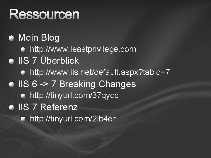 Ressourcen Mein Blog http: //www. leastprivilege. com IIS 7 Überblick http: //www. iis. net/default.