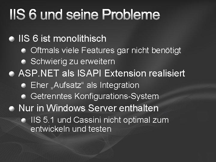 IIS 6 und seine Probleme IIS 6 ist monolithisch Oftmals viele Features gar nicht