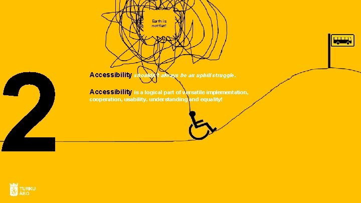 2 Earth is not flat! Accessibility shouldn´t always be an uphill struggle. Accessibility is