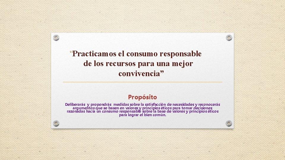 """""""Practicamos el consumo responsable de los recursos para una mejor convivencia"""" Propósito Deliberarás y"""