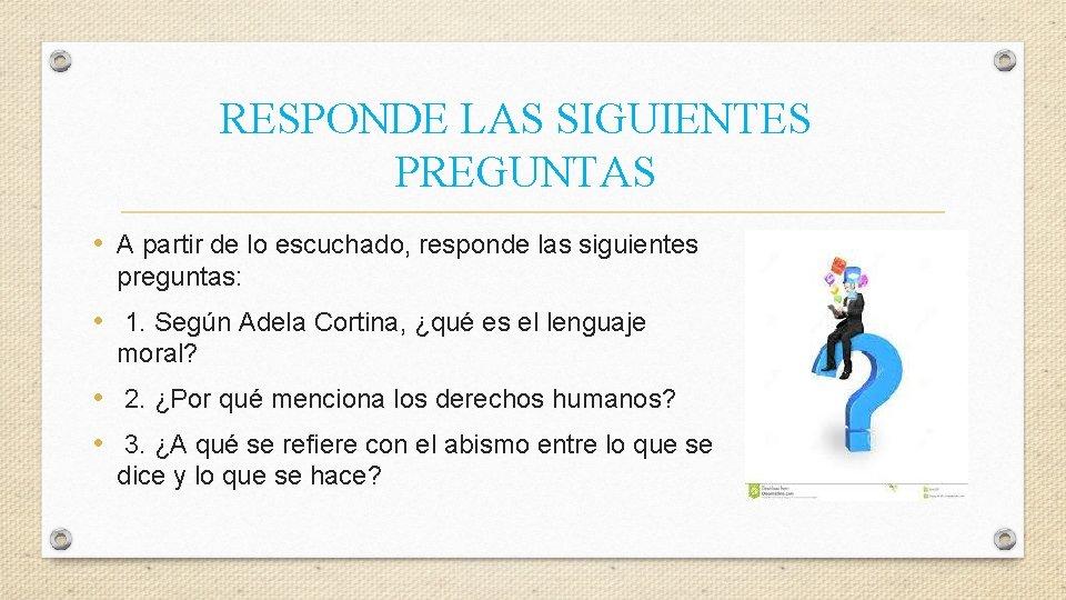 RESPONDE LAS SIGUIENTES PREGUNTAS • A partir de lo escuchado, responde las siguientes preguntas: