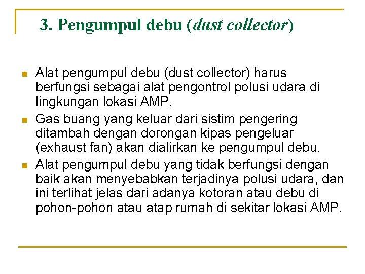 3. Pengumpul debu (dust collector) n n n Alat pengumpul debu (dust collector) harus