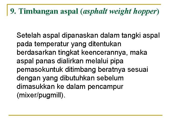 9. Timbangan aspal (asphalt weight hopper) Setelah aspal dipanaskan dalam tangki aspal pada temperatur