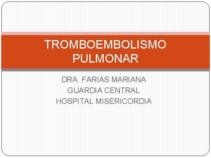 TROMBOEMBOLISMO PULMONAR DRA. FARIAS MARIANA GUARDIA CENTRAL HOSPITAL MISERICORDIA