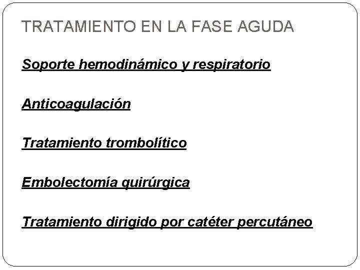 TRATAMIENTO EN LA FASE AGUDA Soporte hemodinámico y respiratorio Anticoagulación Tratamiento trombolítico Embolectomía quirúrgica