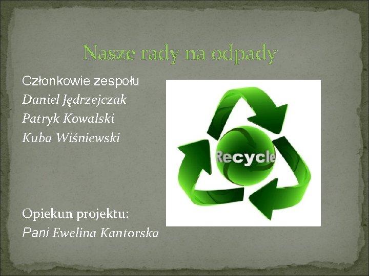 Nasze rady na odpady Członkowie zespołu Daniel Jędrzejczak Patryk Kowalski Kuba Wiśniewski Opiekun