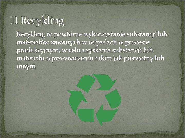 II Recykling to powtórne wykorzystanie substancji lub materiałów zawartych w odpadach w procesie produkcyjnym,