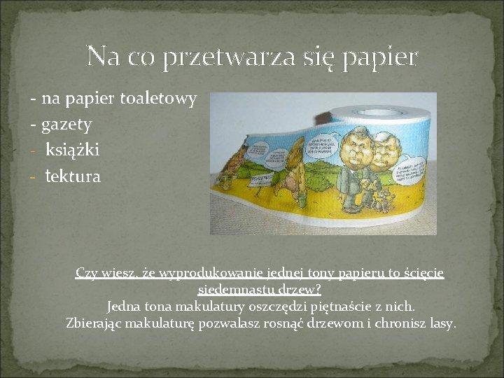 Na co przetwarza się papier - na papier toaletowy - gazety - książki -