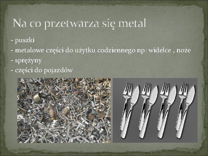 Na co przetwarza się metal - puszki - metalowe części do użytku codziennego np: