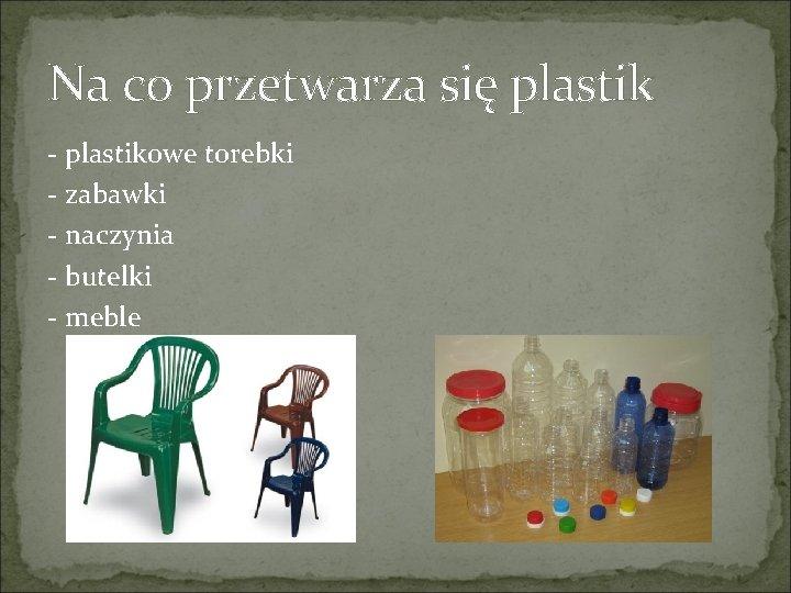 Na co przetwarza się plastik - plastikowe torebki - zabawki - naczynia - butelki