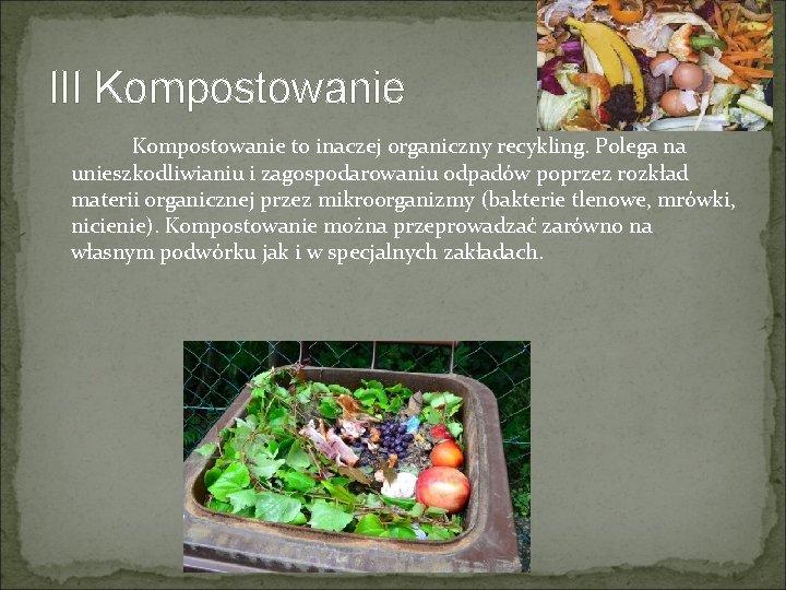 III Kompostowanie to inaczej organiczny recykling. Polega na unieszkodliwianiu i zagospodarowaniu odpadów poprzez rozkład