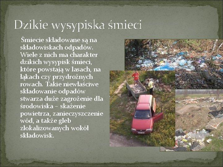 Dzikie wysypiska śmieci Śmiecie składowane są na składowiskach odpadów. Wiele z nich ma charakter