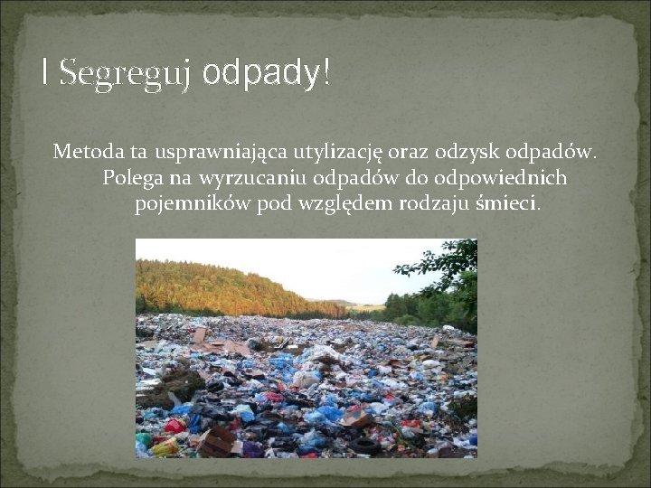 I Segreguj odpady! Metoda ta usprawniająca utylizację oraz odzysk odpadów. Polega na wyrzucaniu odpadów