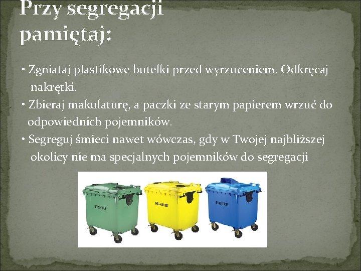 Przy segregacji pamiętaj: • Zgniataj plastikowe butelki przed wyrzuceniem. Odkręcaj nakrętki. • Zbieraj makulaturę,