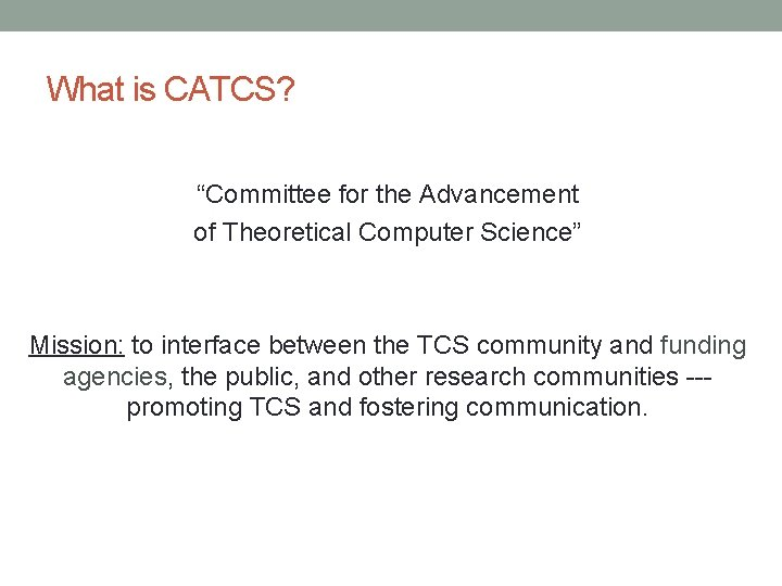 """What is CATCS? """"Committee for the Advancement of Theoretical Computer Science"""" Mission: to interface"""