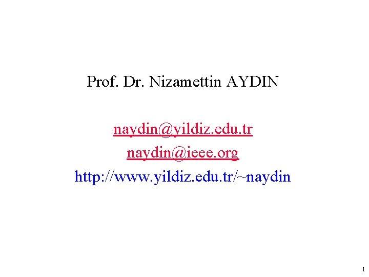Prof. Dr. Nizamettin AYDIN naydin@yildiz. edu. tr naydin@ieee. org http: //www. yildiz. edu. tr/~naydin