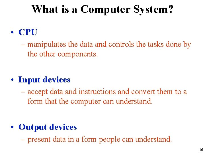 What is a Computer System? • CPU – manipulates the data and controls the