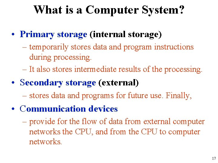 What is a Computer System? • Primary storage (internal storage) – temporarily stores data