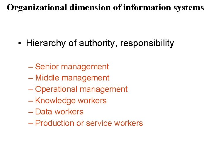 Organizational dimension of information systems • Hierarchy of authority, responsibility – Senior management –