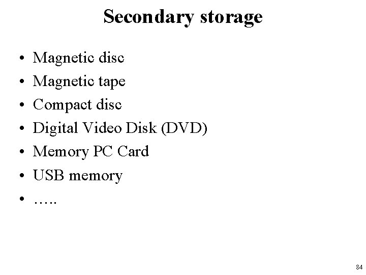 Secondary storage • • Magnetic disc Magnetic tape Compact disc Digital Video Disk (DVD)