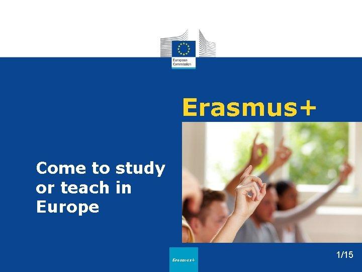 Erasmus+ Come to study or teach in Europe Erasmus+ 1/15