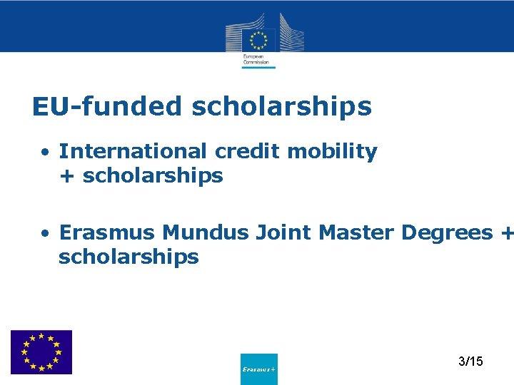 EU-funded scholarships • International credit mobility + scholarships • Erasmus Mundus Joint Master Degrees
