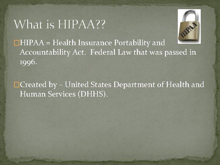 What is HIPAA? ? �HIPAA = Health Insurance Portability and Accountability Act. Federal Law