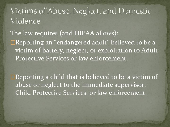 Victims of Abuse, Neglect, and Domestic Violence The law requires (and HIPAA allows): �Reporting