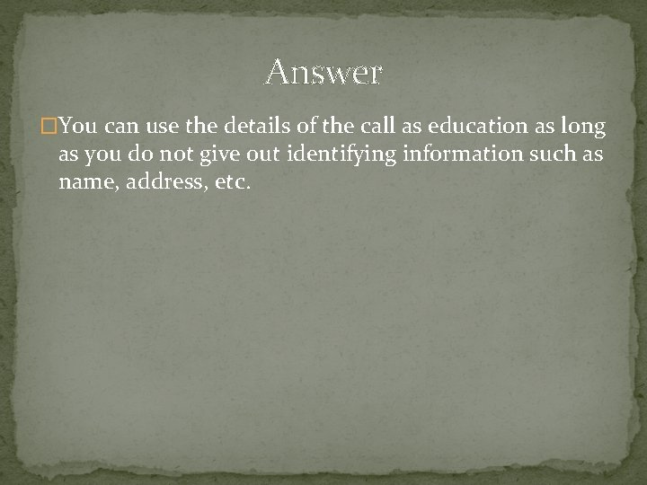Answer �You can use the details of the call as education as long as