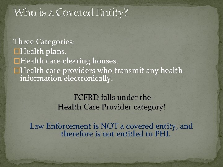 Who is a Covered Entity? Three Categories: �Health plans. �Health care clearing houses. �Health